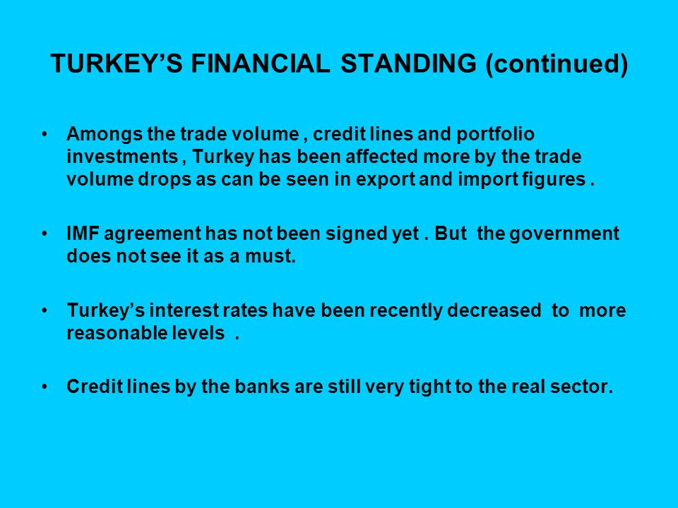 TURKEY'S FINANCIAL STANDING (continued) Amongs the trade volume, credit lines and portfolio investments, Turkey has been affected more by the trade vo
