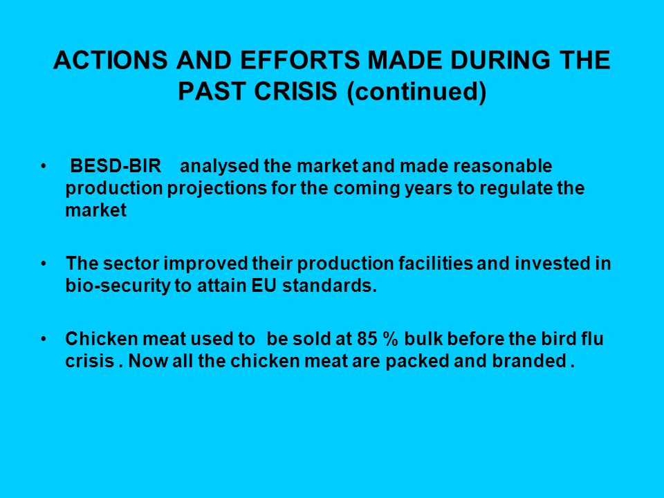 ACTIONS AND EFFORTS MADE DURING THE PAST CRISIS (continued) BESD-BIR analysed the market and made reasonable production projections for the coming years to regulate the market The sector improved their production facilities and invested in bio-security to attain EU standards.