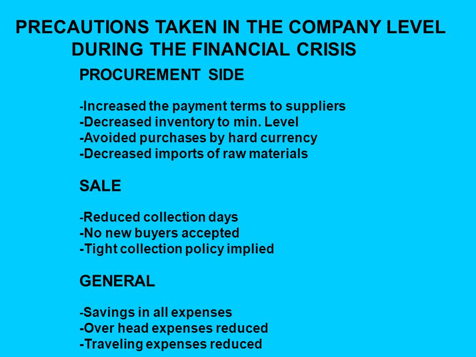 PRECAUTIONS TAKEN IN THE COMPANY LEVEL DURING THE FINANCIAL CRISIS PROCUREMENT SIDE - Increased the payment terms to suppliers -Decreased inventory to