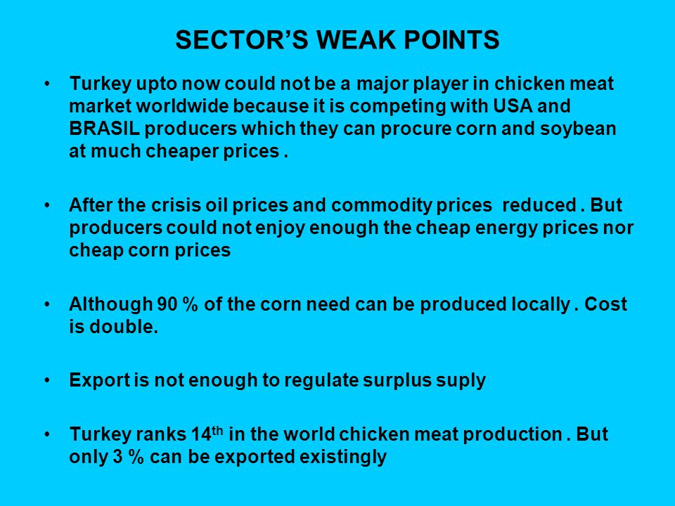 SECTOR'S WEAK POINTS Turkey upto now could not be a major player in chicken meat market worldwide because it is competing with USA and BRASIL producers which they can procure corn and soybean at much cheaper prices.
