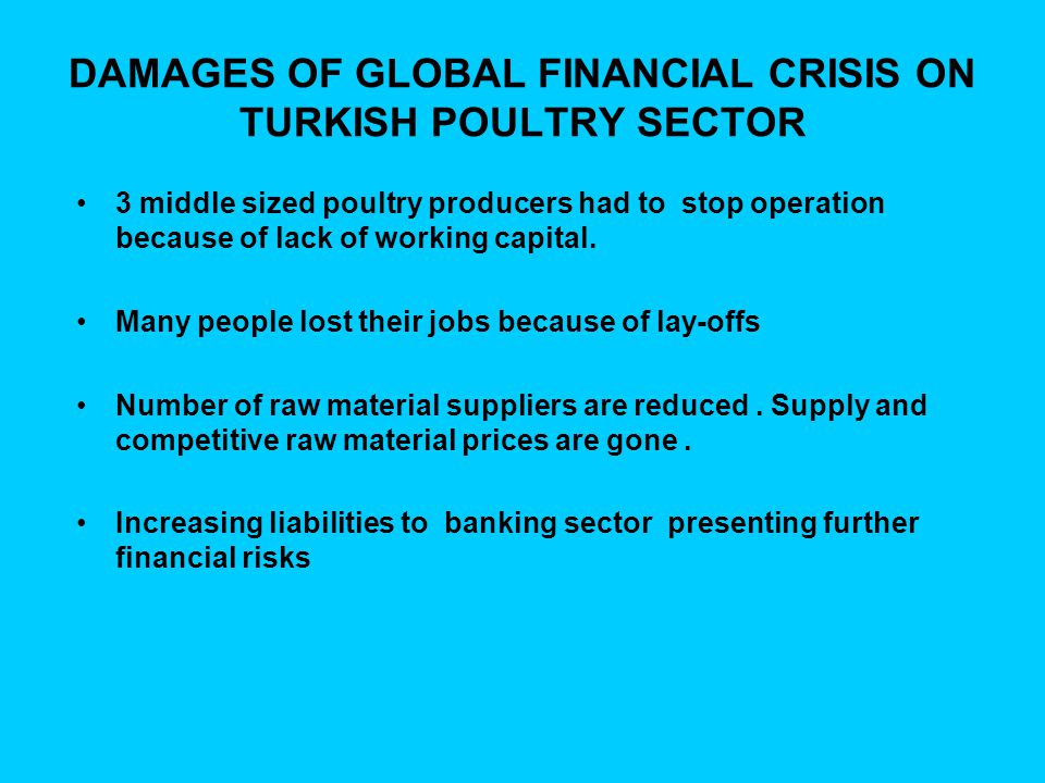 DAMAGES OF GLOBAL FINANCIAL CRISIS ON TURKISH POULTRY SECTOR 3 middle sized poultry producers had to stop operation because of lack of working capital.