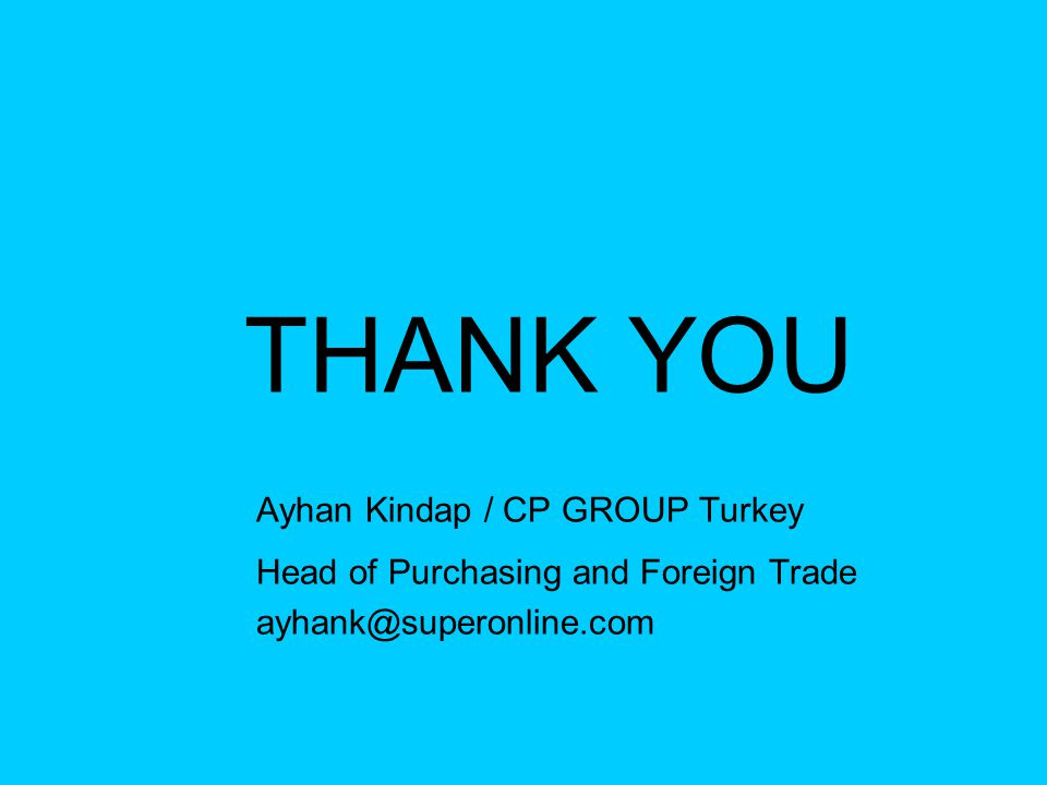 THANK YOU Ayhan Kindap / CP GROUP Turkey Head of Purchasing and Foreign Trade ayhank@superonline.com