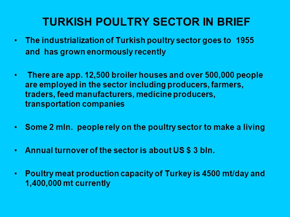 TURKISH POULTRY SECTOR IN BRIEF The industrialization of Turkish poultry sector goes to 1955 and has grown enormously recently There are app.