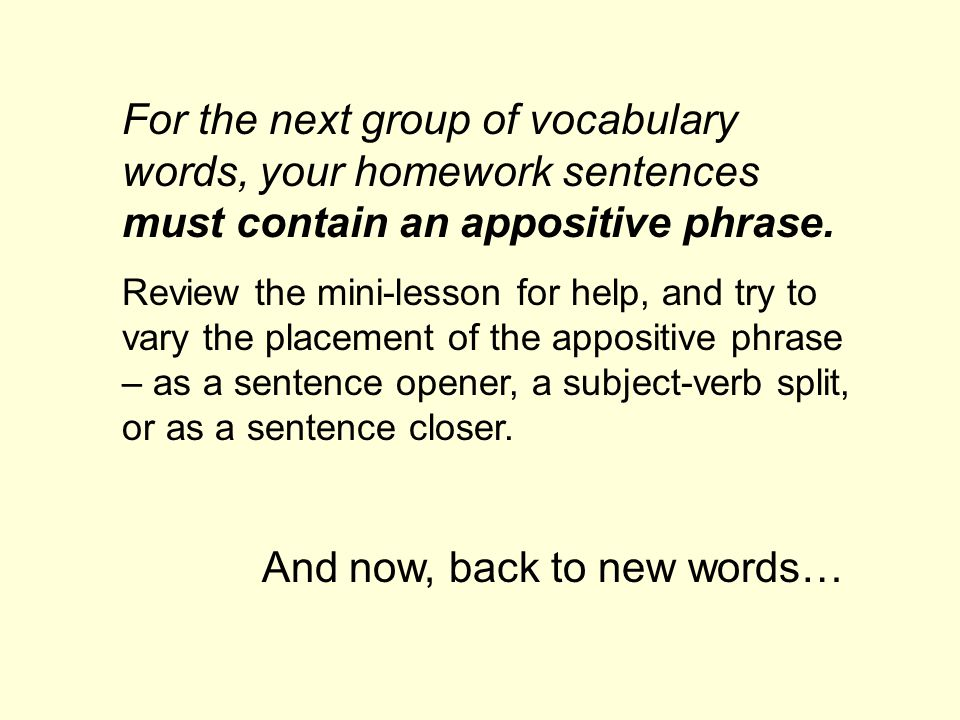 For the next group of vocabulary words, your homework sentences must contain an appositive phrase. Review the mini-lesson for help, and try to vary th