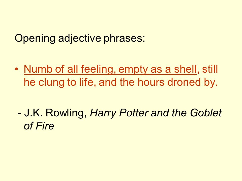 Opening adjective phrases: Numb of all feeling, empty as a shell, still he clung to life, and the hours droned by. - J.K. Rowling, Harry Potter and th