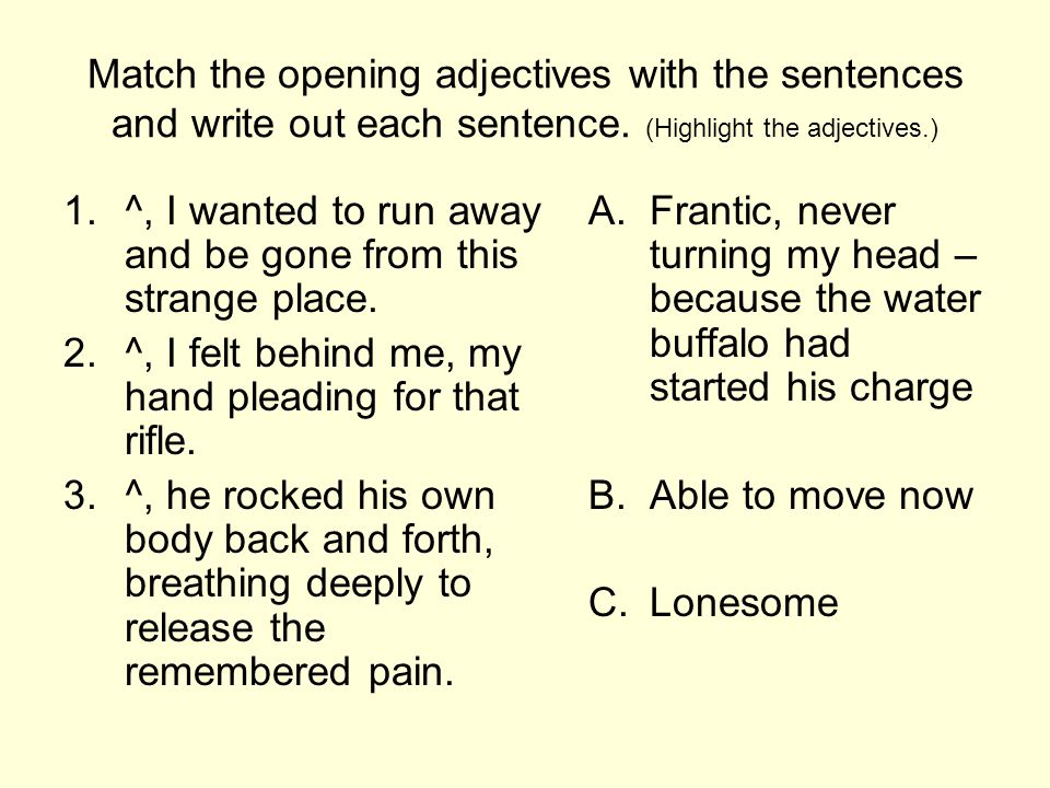 Match the opening adjectives with the sentences and write out each sentence. (Highlight the adjectives.) 1.^, I wanted to run away and be gone from th