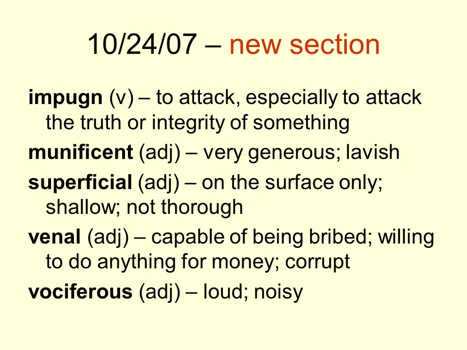 10/24/07 – new section impugn (v) – to attack, especially to attack the truth or integrity of something munificent (adj) – very generous; lavish super