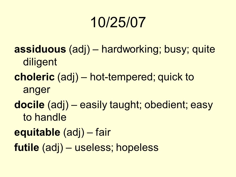 10/25/07 assiduous (adj) – hardworking; busy; quite diligent choleric (adj) – hot-tempered; quick to anger docile (adj) – easily taught; obedient; eas