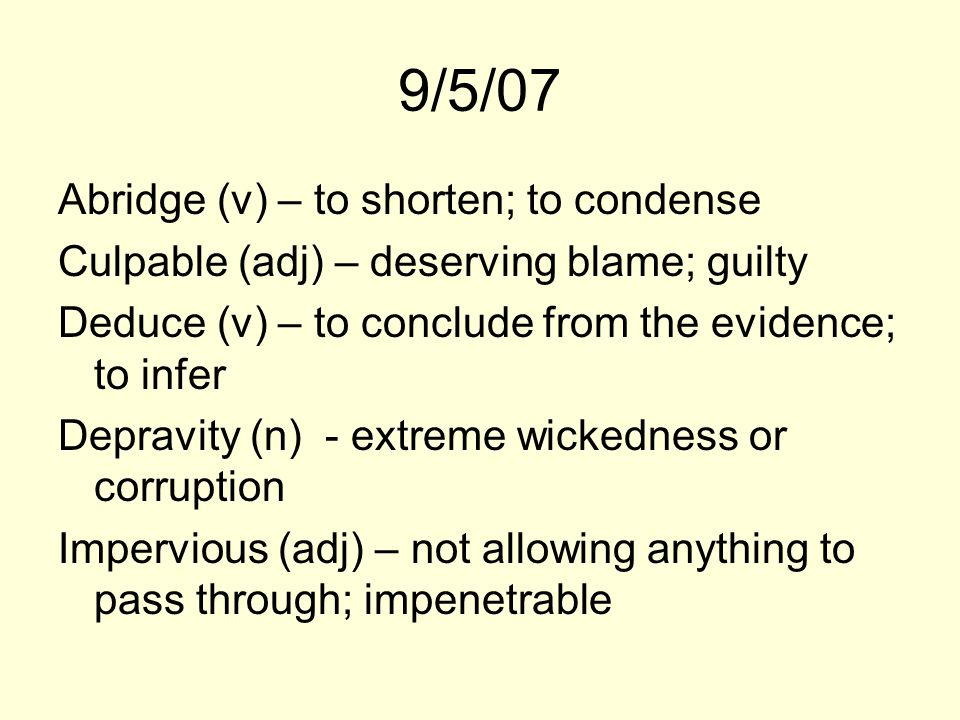 9/5/07 Abridge (v) – to shorten; to condense Culpable (adj) – deserving blame; guilty Deduce (v) – to conclude from the evidence; to infer Depravity (