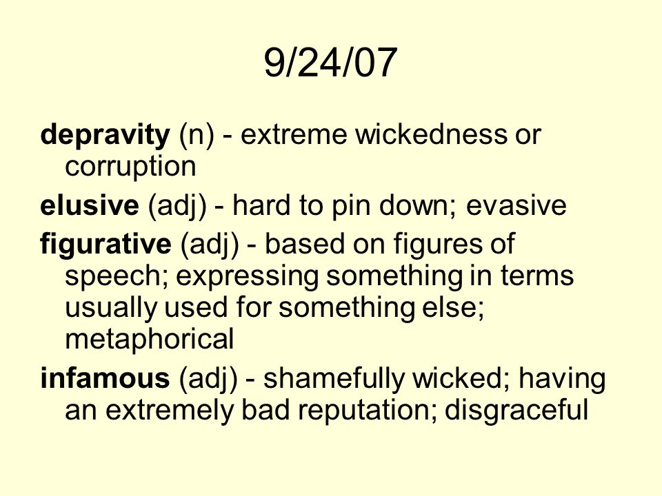 9/24/07 depravity (n) - extreme wickedness or corruption elusive (adj) - hard to pin down; evasive figurative (adj) - based on figures of speech; expr