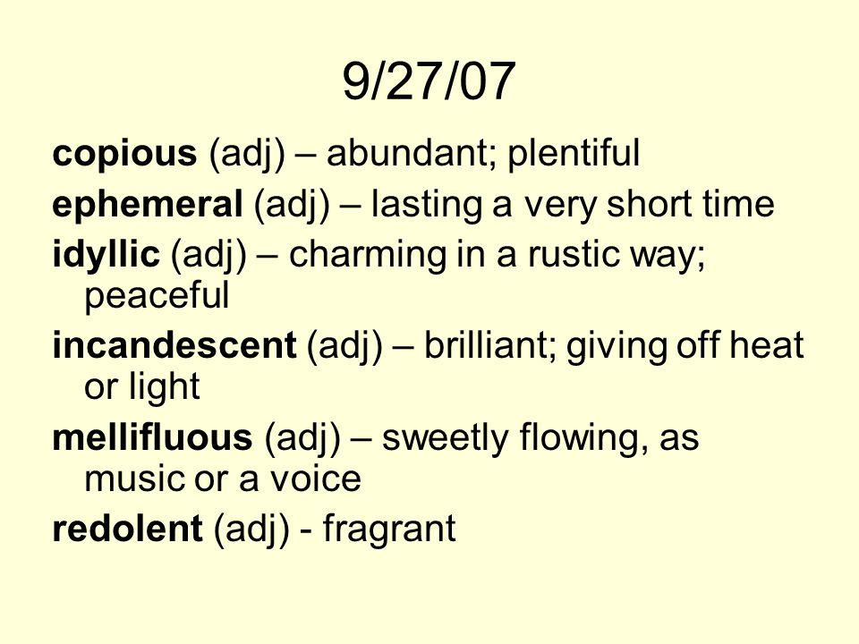 9/27/07 copious (adj) – abundant; plentiful ephemeral (adj) – lasting a very short time idyllic (adj) – charming in a rustic way; peaceful incandescent (adj) – brilliant; giving off heat or light mellifluous (adj) – sweetly flowing, as music or a voice redolent (adj) - fragrant
