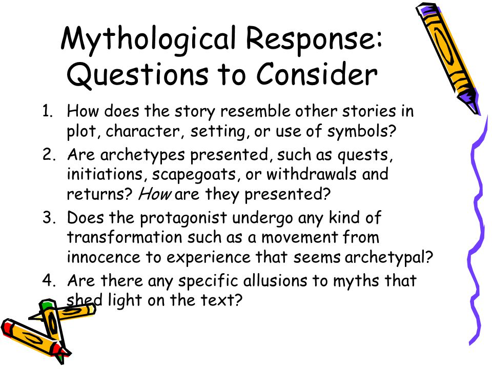 Mythological Response: Questions to Consider 1.How does the story resemble other stories in plot, character, setting, or use of symbols? 2.Are archety