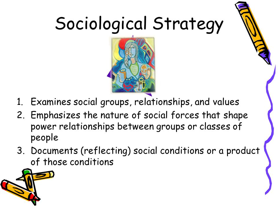 Sociological Strategy 1.Examines social groups, relationships, and values 2.Emphasizes the nature of social forces that shape power relationships betw