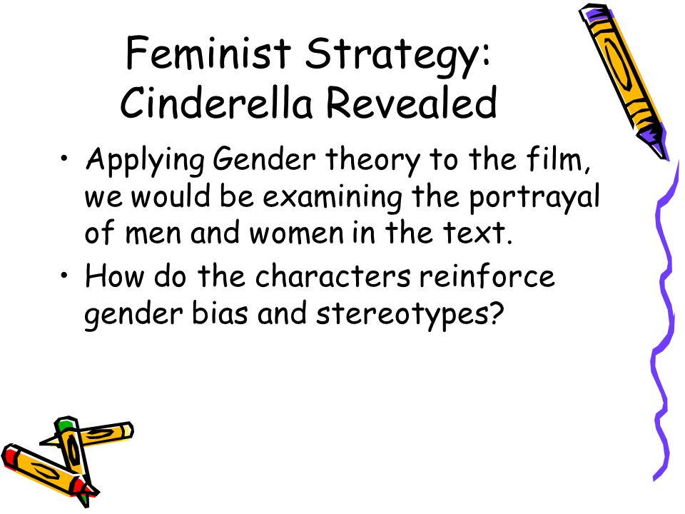 Feminist Strategy: Cinderella Revealed Applying Gender theory to the film, we would be examining the portrayal of men and women in the text.
