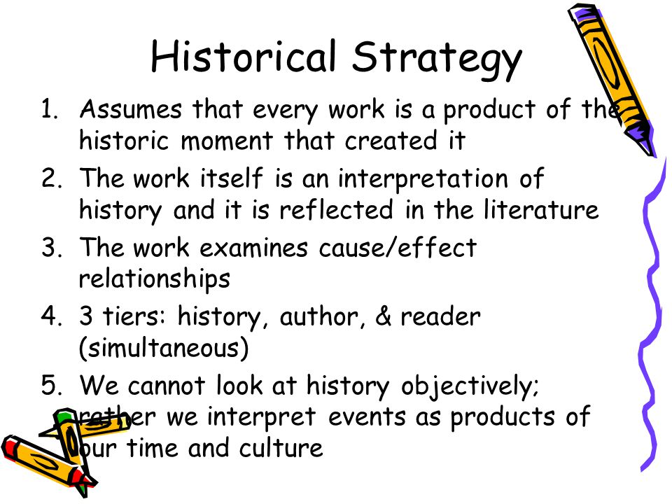 Historical Strategy 1.Assumes that every work is a product of the historic moment that created it 2.The work itself is an interpretation of history and it is reflected in the literature 3.The work examines cause/effect relationships 4.3 tiers: history, author, & reader (simultaneous) 5.We cannot look at history objectively; rather we interpret events as products of our time and culture