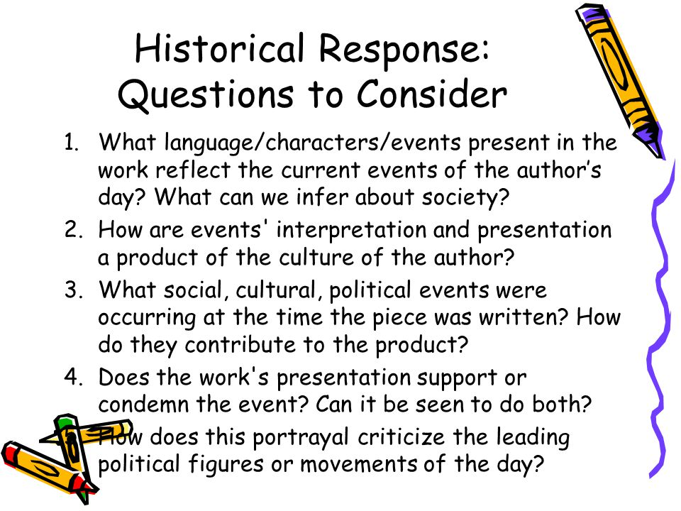 Historical Response: Questions to Consider 1.What language/characters/events present in the work reflect the current events of the author's day? What