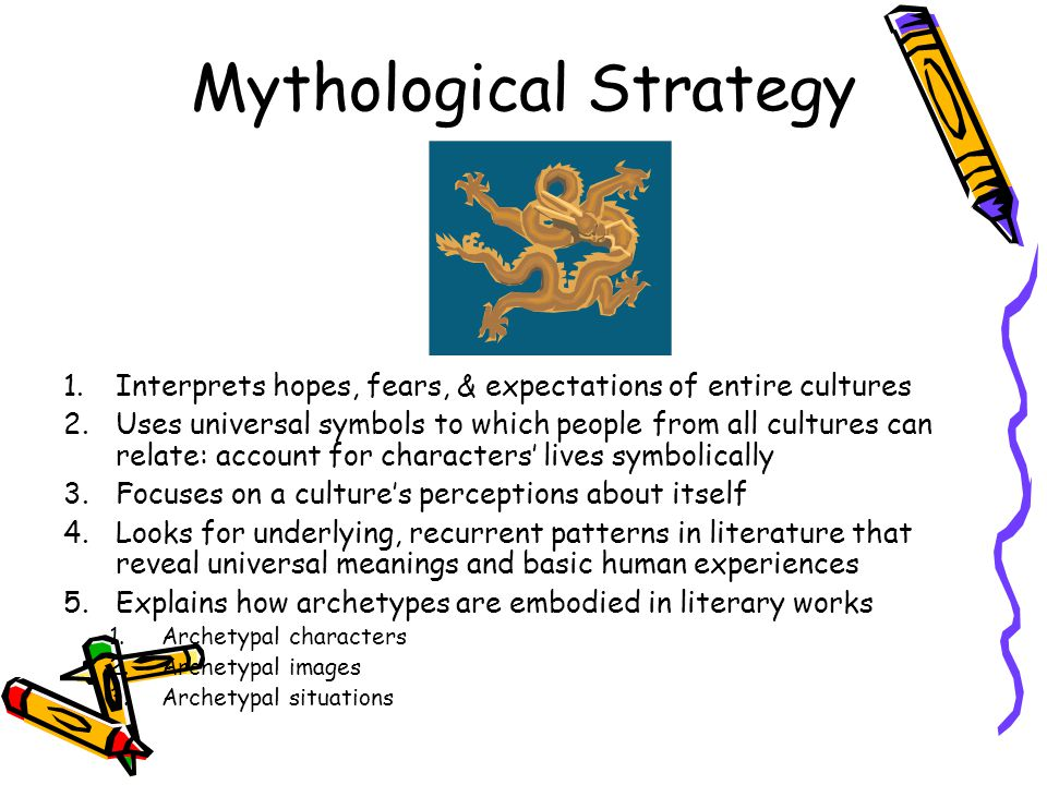 Mythological Strategy 1.Interprets hopes, fears, & expectations of entire cultures 2.Uses universal symbols to which people from all cultures can relate: account for characters' lives symbolically 3.Focuses on a culture's perceptions about itself 4.Looks for underlying, recurrent patterns in literature that reveal universal meanings and basic human experiences 5.Explains how archetypes are embodied in literary works 1.Archetypal characters 2.Archetypal images 3.Archetypal situations