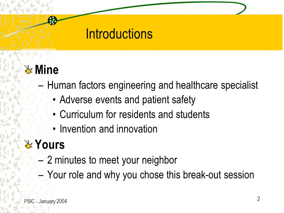 PSIC - January 2004 2 Introductions Mine –Human factors engineering and healthcare specialist Adverse events and patient safety Curriculum for residents and students Invention and innovation Yours –2 minutes to meet your neighbor –Your role and why you chose this break-out session