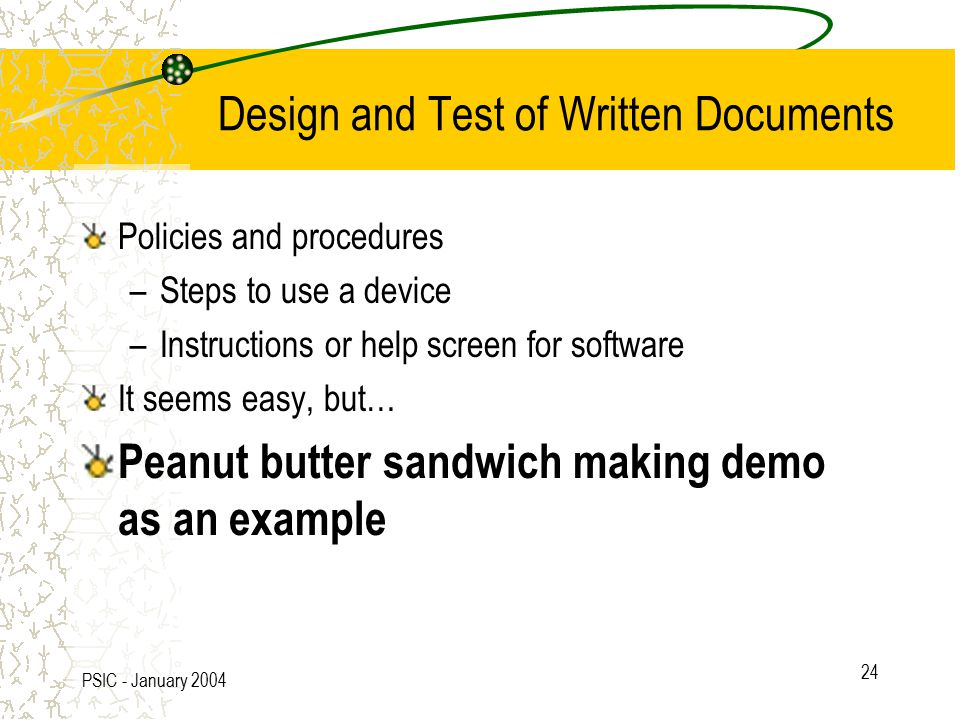PSIC - January 2004 24 Design and Test of Written Documents Policies and procedures –Steps to use a device –Instructions or help screen for software It seems easy, but… Peanut butter sandwich making demo as an example