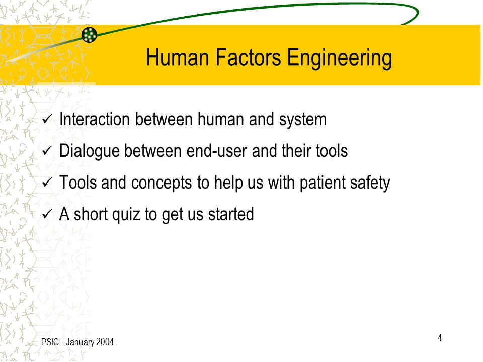 PSIC - January 2004 4 Human Factors Engineering Interaction between human and system Dialogue between end-user and their tools Tools and concepts to help us with patient safety A short quiz to get us started