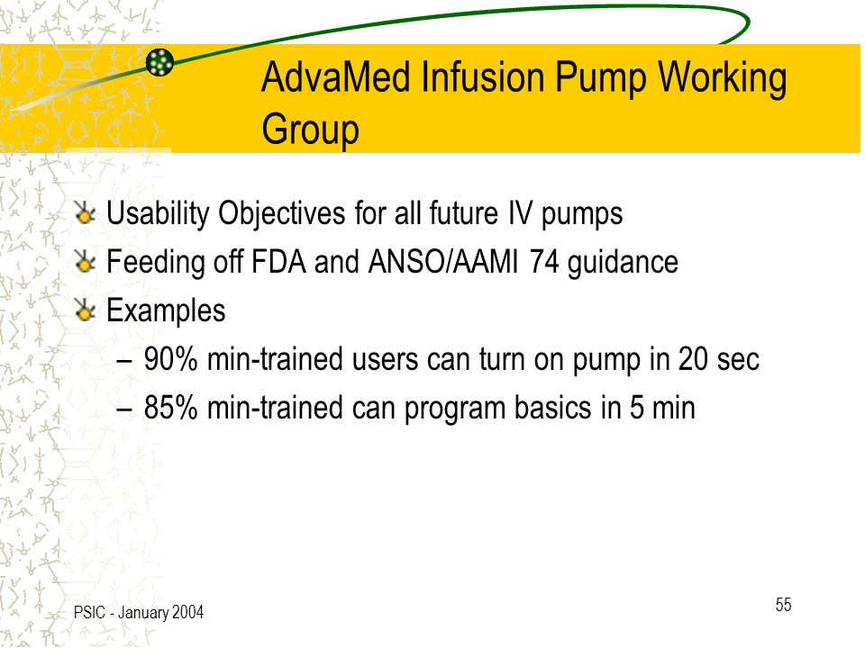 PSIC - January 2004 55 AdvaMed Infusion Pump Working Group Usability Objectives for all future IV pumps Feeding off FDA and ANSO/AAMI 74 guidance Examples –90% min-trained users can turn on pump in 20 sec –85% min-trained can program basics in 5 min