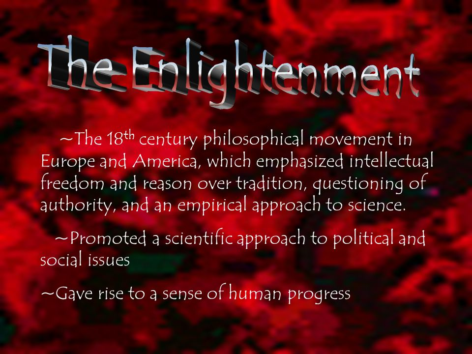 ~The 18 th century philosophical movement in Europe and America, which emphasized intellectual freedom and reason over tradition, questioning of authority, and an empirical approach to science.