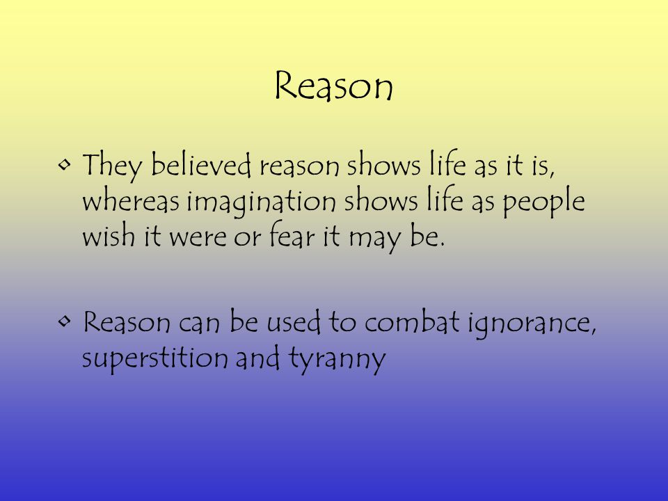 Reason They believed reason shows life as it is, whereas imagination shows life as people wish it were or fear it may be.