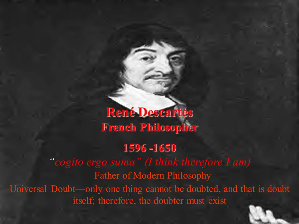 René Descartes French Philosopher 1596 -1650 cogito ergo suma (I think therefore I am) Father of Modern Philosophy Universal Doubt—only one thing cannot be doubted, and that is doubt itself; therefore, the doubter must exist