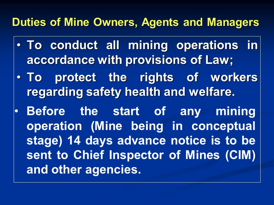 Duties of Mine Owners, Agents and Managers To conduct all mining operations in accordance with provisions of Law;To conduct all mining operations in accordance with provisions of Law; To protect the rights of workers regarding safety health and welfare.To protect the rights of workers regarding safety health and welfare.