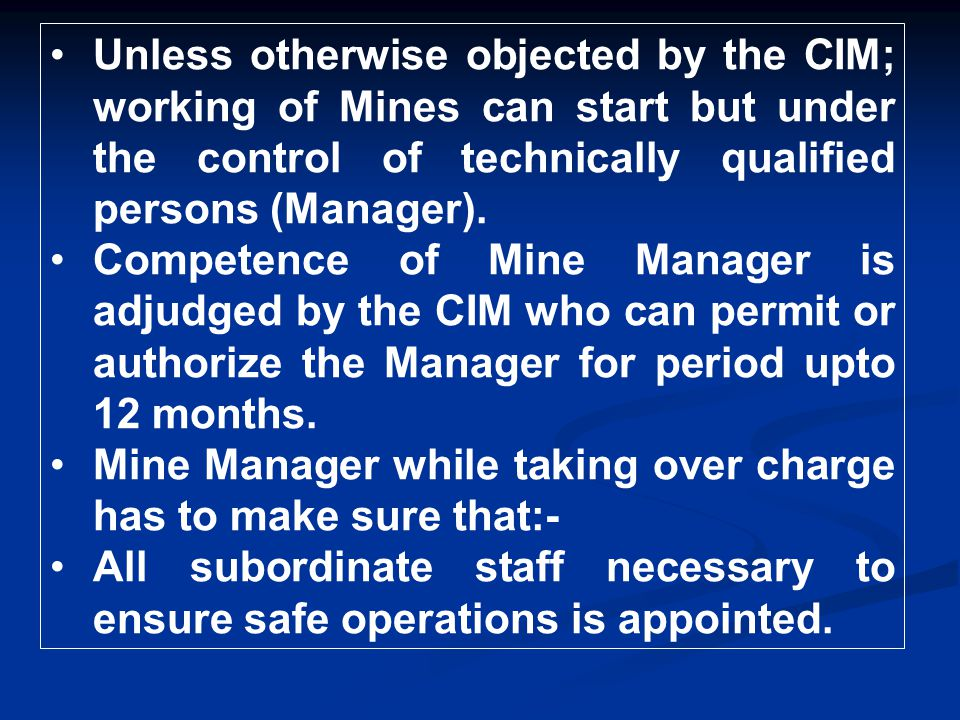 Unless otherwise objected by the CIM; working of Mines can start but under the control of technically qualified persons (Manager). Competence of Mine