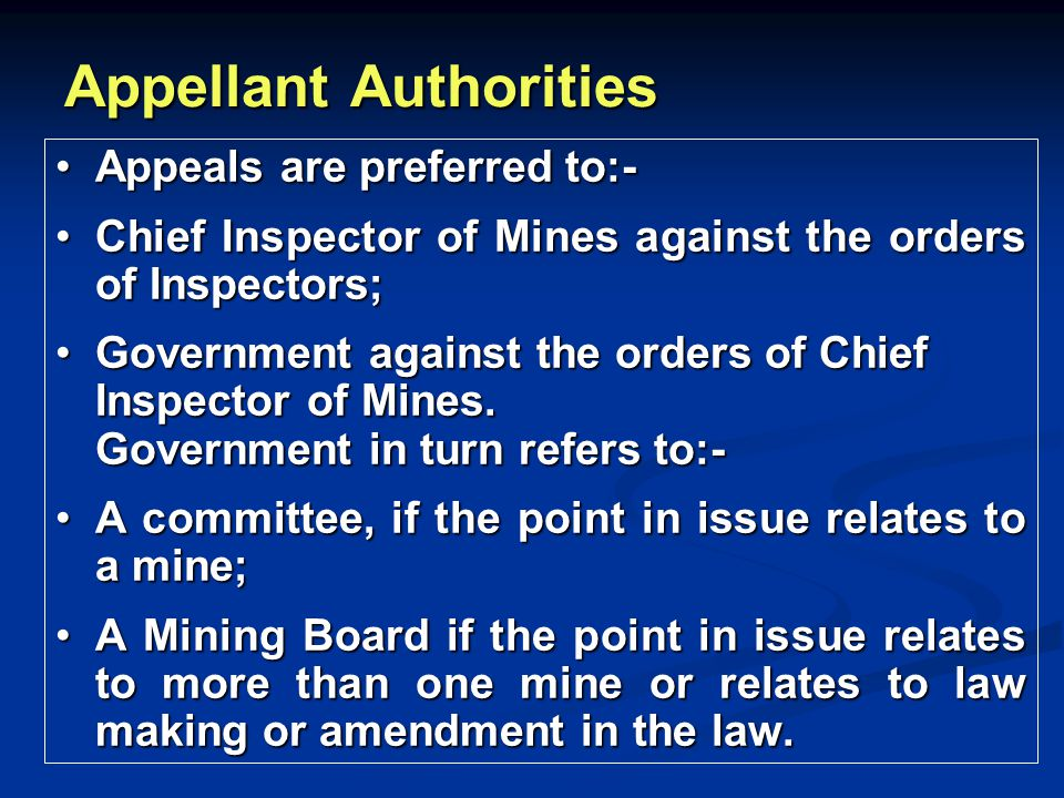 Appellant Authorities Appeals are preferred to:-Appeals are preferred to:- Chief Inspector of Mines against the orders of Inspectors;Chief Inspector o
