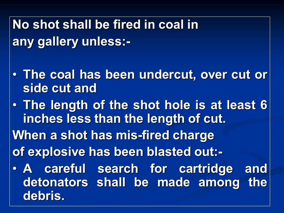 No shot shall be fired in coal in any gallery unless:- The coal has been undercut, over cut or side cut andThe coal has been undercut, over cut or sid