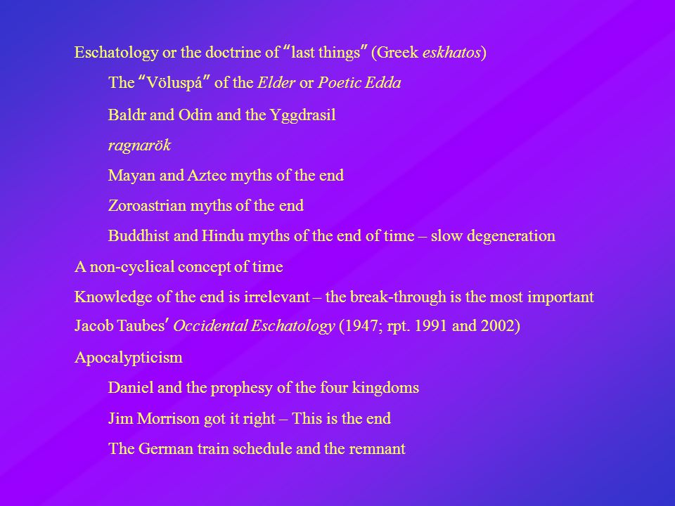 Eschatology or the doctrine of last things (Greek eskhatos) The Völuspá of the Elder or Poetic Edda Baldr and Odin and the Yggdrasil ragnarök Mayan and Aztec myths of the end Zoroastrian myths of the end Buddhist and Hindu myths of the end of time – slow degeneration A non-cyclical concept of time Knowledge of the end is irrelevant – the break-through is the most important Jacob Taubes' Occidental Eschatology (1947; rpt.