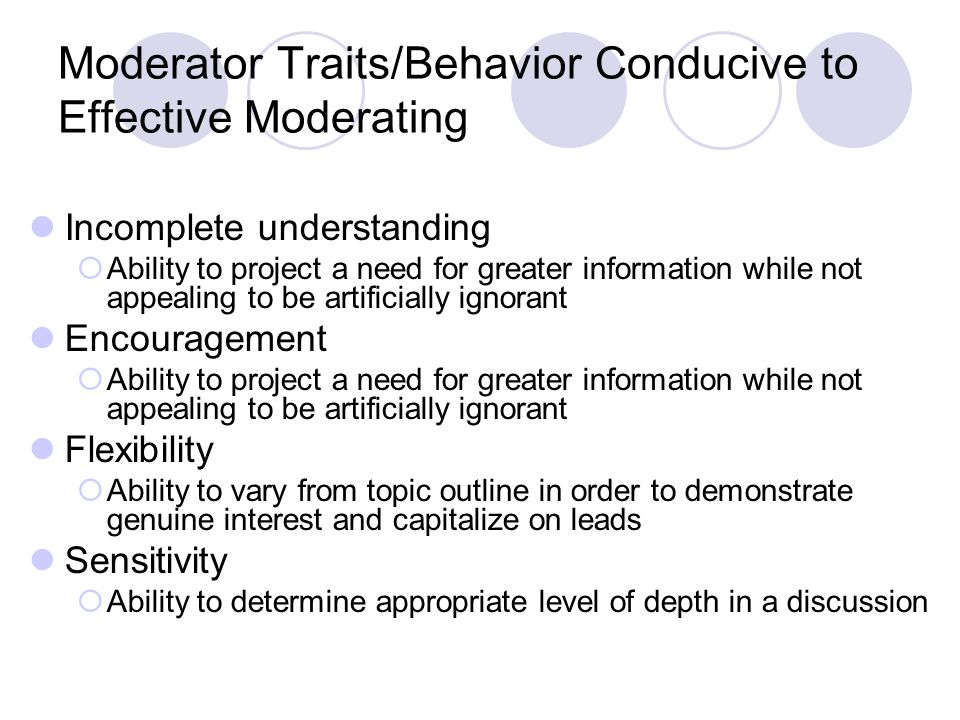 Moderator Traits/Behavior Conducive to Effective Moderating Incomplete understanding  Ability to project a need for greater information while not appealing to be artificially ignorant Encouragement  Ability to project a need for greater information while not appealing to be artificially ignorant Flexibility  Ability to vary from topic outline in order to demonstrate genuine interest and capitalize on leads Sensitivity  Ability to determine appropriate level of depth in a discussion