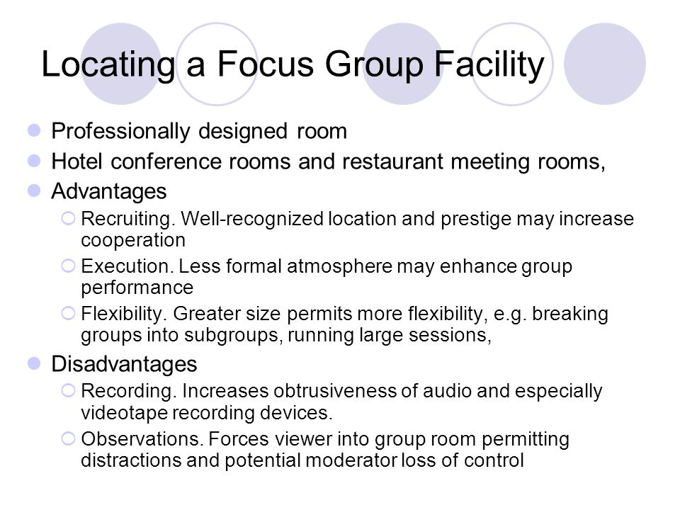 Locating a Focus Group Facility How to Determine Which Facility  Recruiting  Accessibility to respondents and moderator  Creature comforts Selecting the appropriate Room Configuration  Living Room  Conference Room