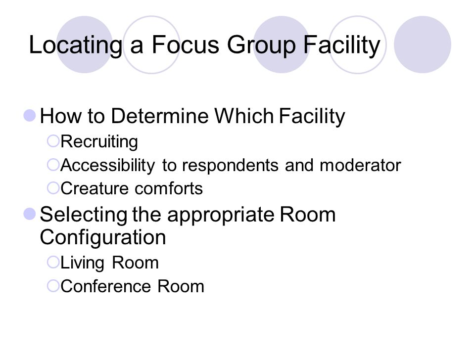 Locating a Focus Group Facility How to Determine Which Facility  Recruiting  Accessibility to respondents and moderator  Creature comforts Selecting the appropriate Room Configuration  Living Room  Conference Room