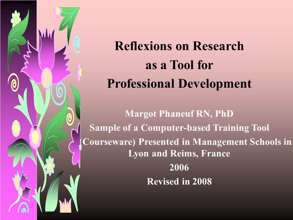 Reflexions on Research as a Tool for Professional Development Margot Phaneuf RN, PhD Sample of a Computer-based Training Tool (Courseware) Presented i