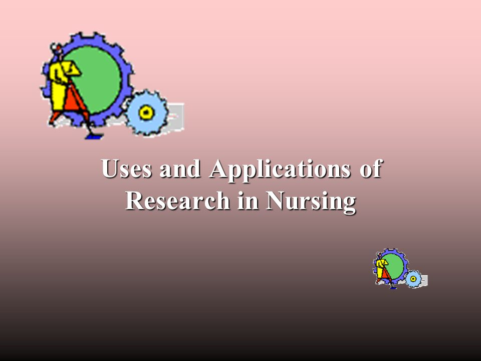 Uses and Applications of Research in Nursing
