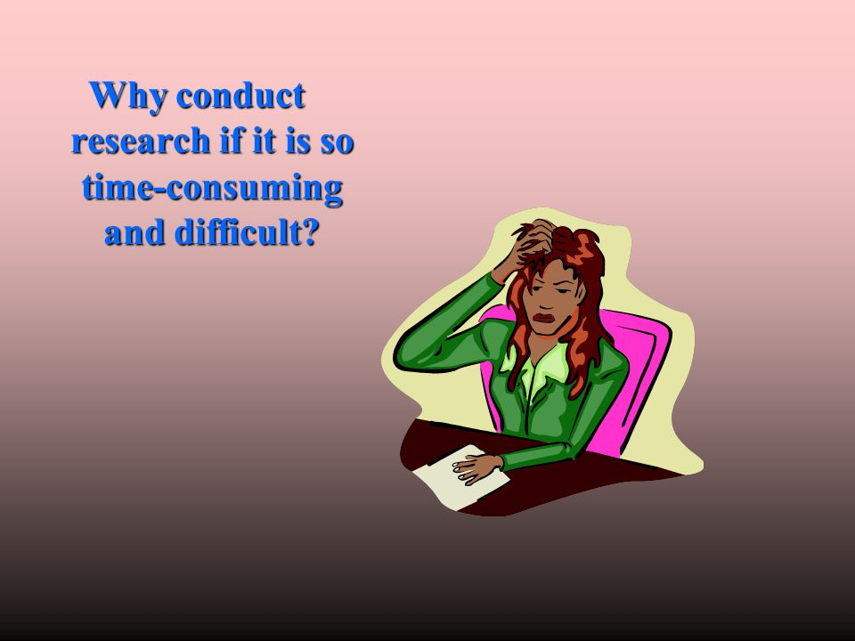 Why conduct research if it is so time-consuming and difficult?