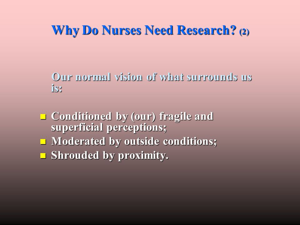 Why Do Nurses Need Research? (2) Our normal vision of what surrounds us is: Our normal vision of what surrounds us is: Conditioned by (our) fragile an