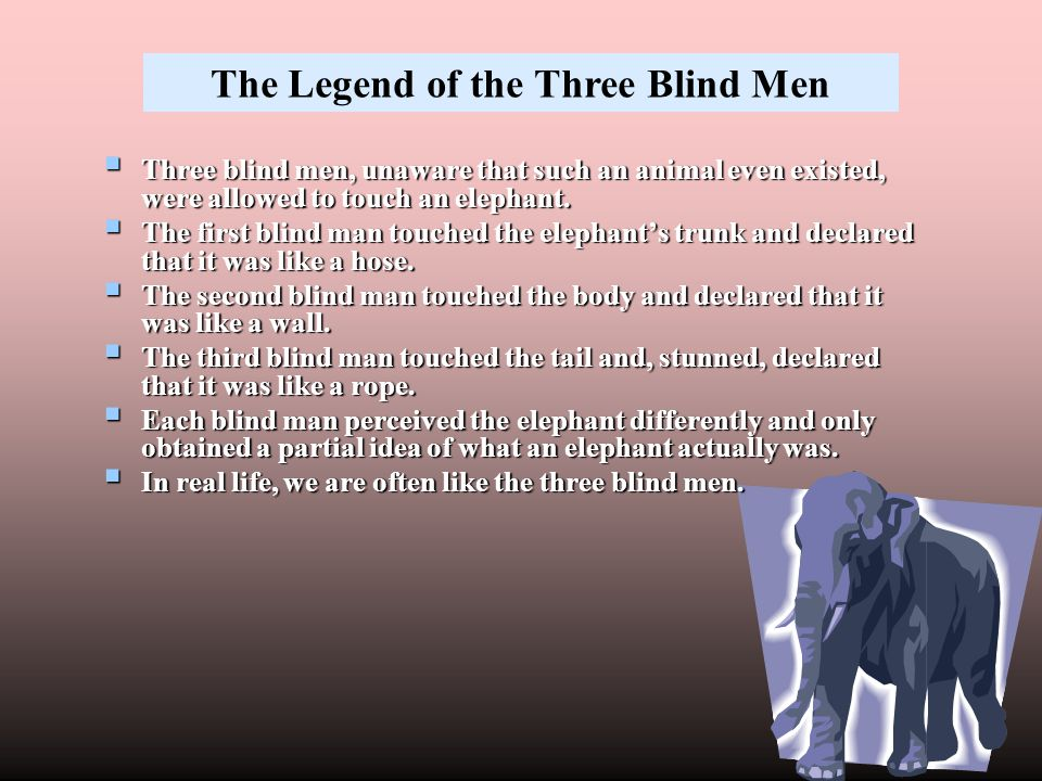  Three blind men, unaware that such an animal even existed, were allowed to touch an elephant.  The first blind man touched the elephant's trunk and