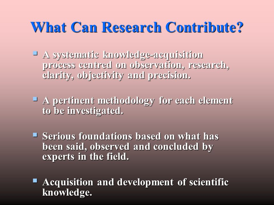 What Can Research Contribute?  A systematic knowledge-acquisition process centred on observation, research, clarity, objectivity and precision.  A p