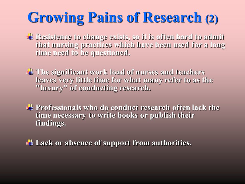 Growing Pains of Research (2) Resistence to change exists, so it is often hard to admit that nursing practices which have been used for a long time ne
