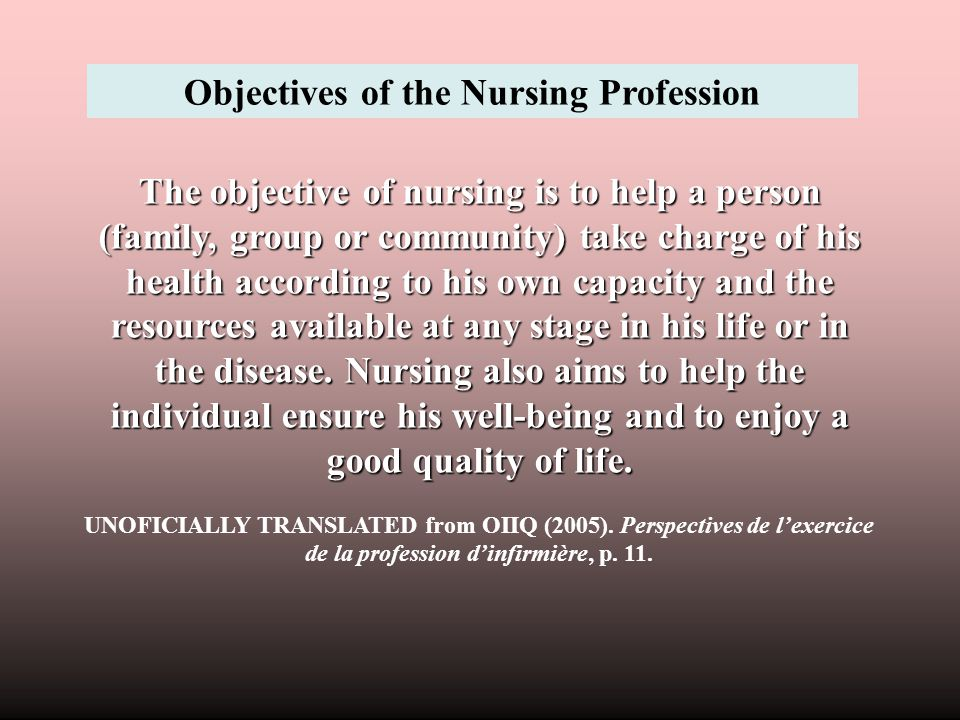 The objective of nursing is to help a person (family, group or community) take charge of his health according to his own capacity and the resources av