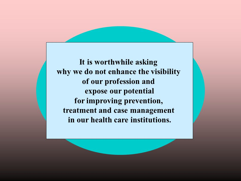 It is worthwhile asking why we do not enhance the visibility of our profession and expose our potential for improving prevention, treatment and case m