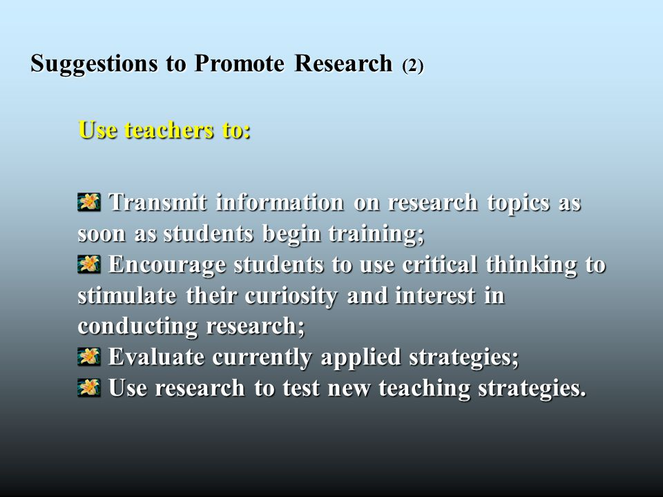 Suggestions to Promote Research (2) Use teachers to: Transmit information on research topics as soon as students begin training; Transmit information
