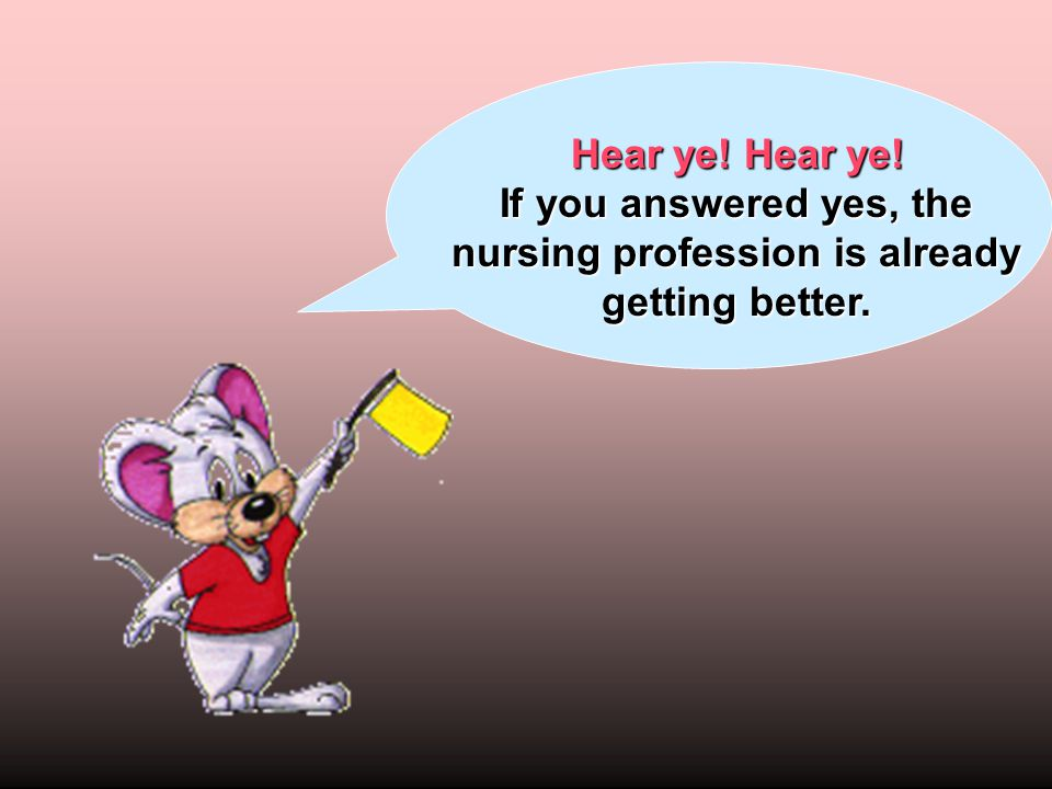 Hear ye! Hear ye! If you answered yes, the nursing profession is already getting better.