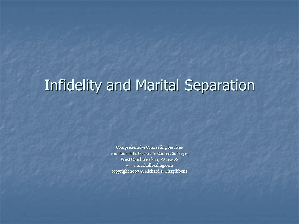 Infidelity and Marital Separation Comprehensive Counseling Services 100 Four Falls Corporate Center, Suite 312 West Conshohocken, PA 19428 www.maritalhealing.com copyright 2007 © Richard P.