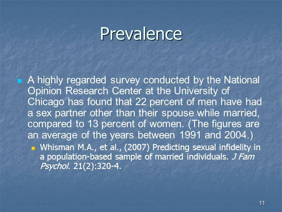 11 Prevalence A highly regarded survey conducted by the National Opinion Research Center at the University of Chicago has found that 22 percent of men have had a sex partner other than their spouse while married, compared to 13 percent of women.