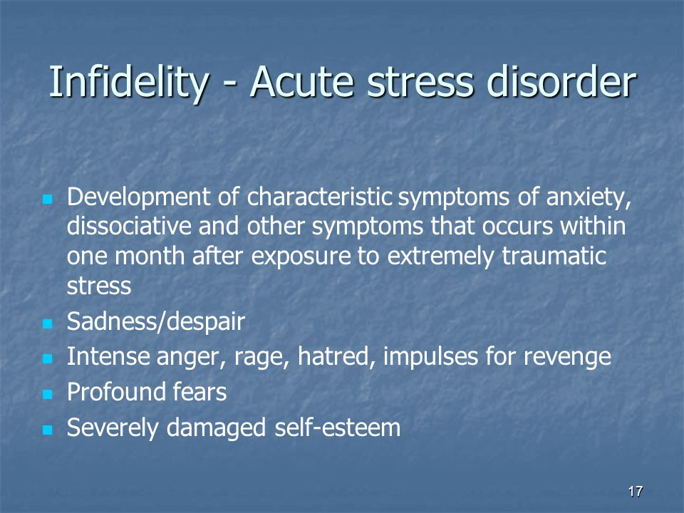 17 Infidelity - Acute stress disorder Development of characteristic symptoms of anxiety, dissociative and other symptoms that occurs within one month after exposure to extremely traumatic stress Sadness/despair Intense anger, rage, hatred, impulses for revenge Profound fears Severely damaged self-esteem